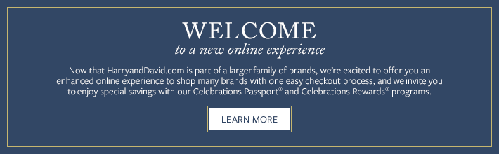 Welcome. Now that HarryandDavid.com is part of a larger family of brands, we're excited to offer you an enhanced online experience to shop many brands with one easy checkout process, and we invite you to enjoy special savings with our Celebrations Passport and Celebrations Rewards programs.  Learn More