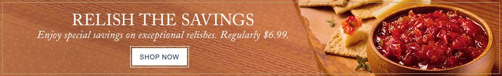 RELISH THE SAVINGS Enjoy special savings on exceptional relishes. Regularly $6.99. SHOP NOW.