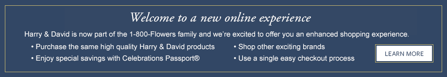 Welcome. Now that HarryandDavid.com is part of the 1-800-Flowers family and we're excited to offer you an enhanced online experience. - Purchase the same high quality Harry & David products. - Shop other exciting brands. - Enjoy special savings with Celebrations Passprt®. - Use single easy chackout process.  Learn More