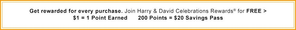 Get rewarded for every purchase. Join Harry & David Celebrations Rewards® for FREE > $1 = 1 Point Earned 200 Points = $20 Savings Pass
