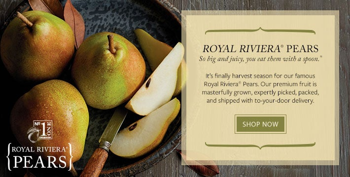 GIFTS OF DELICIOUS DELIGHT. t's finally harvest season for our famous Royal Riviera® Pears. Our premium fruit is masterfully grown, expertly picked, packed, and shipped with to-your-door delivery. SHOP ALL