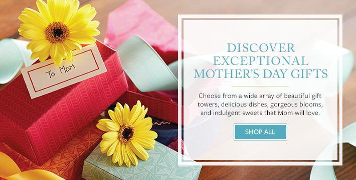 DISCOVER EXCEPTIONAL MOTHER'S DAY GIFTS Choose from a wide array of beautiful gift towers, delicious dishes, gorgeous blooms, and indulgent sweets that Mom will love. SHOP ALL