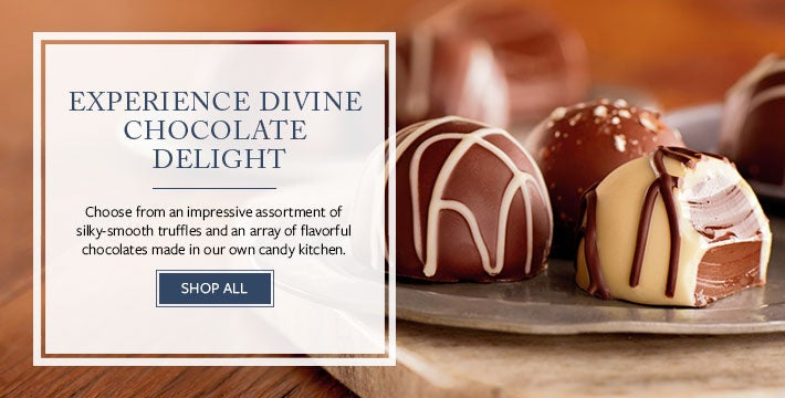EXPERIENCE DIVINE CHOCOLATE DELIGHT Choose from an impressive assortment of silky-smooth truffles and an array of flavorful chocolates made in our own candy kitchen.  SHOP ALL