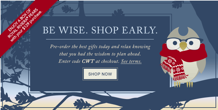 BE WISE. SHOP EARLY. Pre-order the best gifts today and relax knowing that you had the wisdom to plan ahead. Enter code CWT at checkout. See details. SHOP NOW