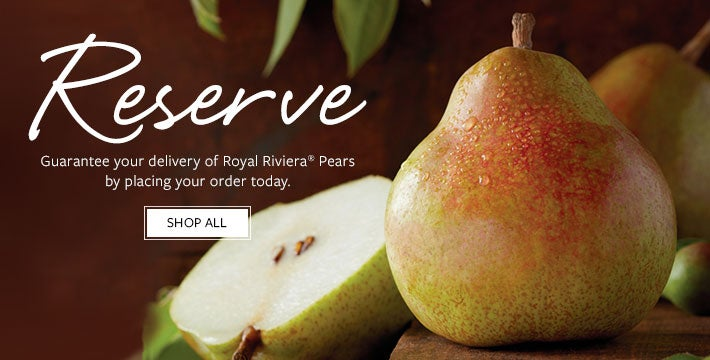 PRE-ORDER YOUR ROYAL RIVIERA® PEARS Guarantee your Royal Riviera® Pears by placing your order today. We'll send this exclusive fruit to you when it has reached peak perfection. SHOP ALL