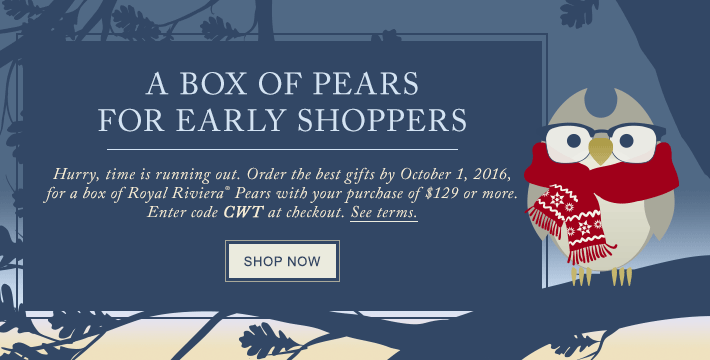 A BOX OF PEARS FOR EARLY SHOPPERS Hurry, time is running out to pre-order the best gifts, choose your delivery window, and enjoy a stress-free holiday season. Order by October 1, 2016 for a box of Royal Riviera® Pears with your purchase of $149 or more. Enter code CWT at checkout. See terms. SHOP NOW
