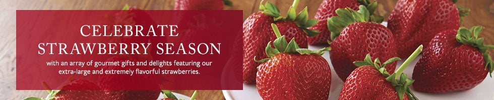 CELEBRATE STRAWBERRY SEASON with an array of gourmet gifts and delights featuring our extra-large and extremely flavorful strawberries