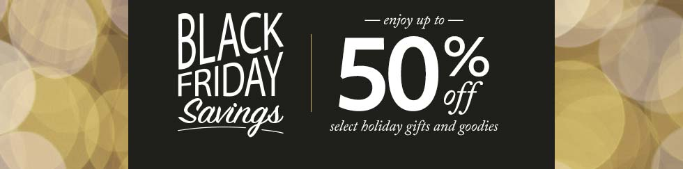 BLACK FRIDAY Savings.  Enjoy up to 50% off select holiday gifts and goodies.