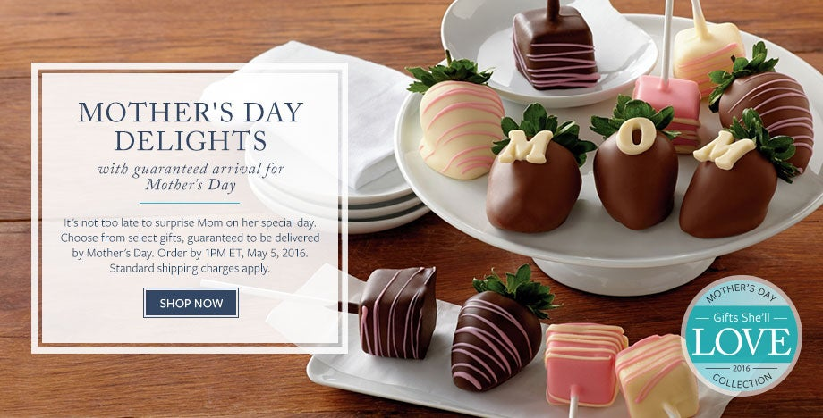 MOTHER'S DAY DELIGHTS with guaranteed arrival for Mother's Day. It's not too late to surprise Mom on her special day. Choose from select gifts, guaranteed to be delivered by Mother's Day. Order by 1PM ET, May 5, 2016. Standard shipping charges apply. SHOP NOW