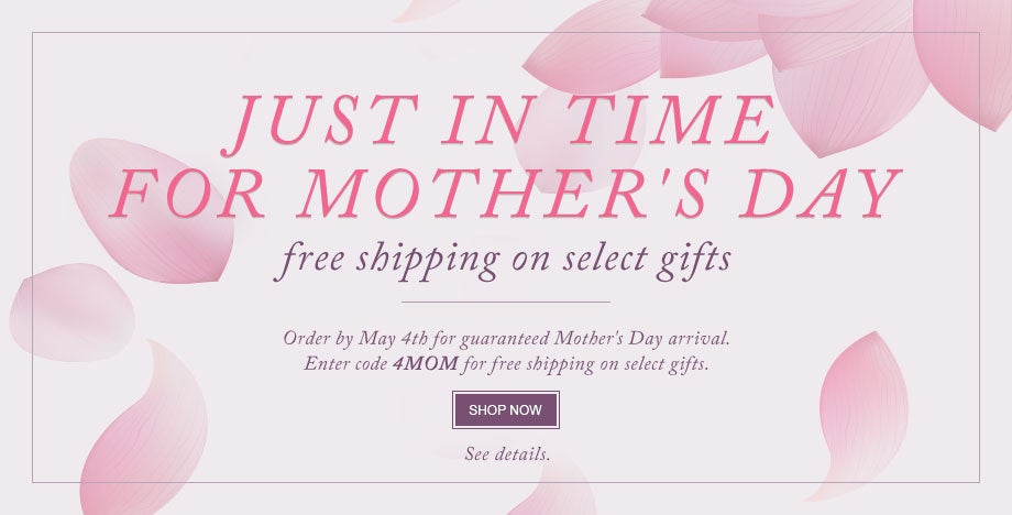UST IN TIME FOR MOTHER'S DAY free shipping on select gifts.  There's still time to find the perfect gift with guaranteed Mother's Day arrival. Enter code 4MOM for free shipping on select gifts. SHOP NOW.