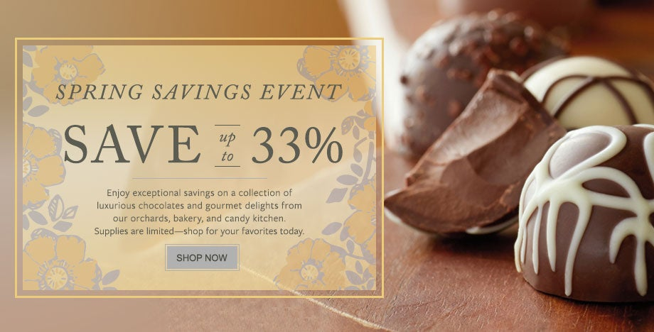 SAVE UP TO 33% DURING OUR SPRING SAVINGS EVENT Enjoy exceptional savings on a collection of luxurious chocolates and gourmet delights from our orchards, bakery, and candy kitchen. Supplies are limited—shop for your favorites today.  SHOP NOW