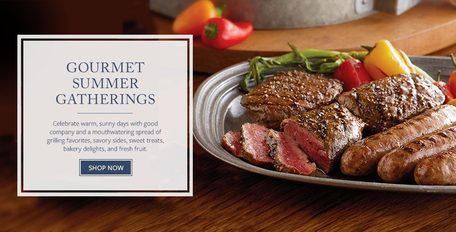 GOURMET SUMMER GATHERINGS Celebrate warm, sunny days with good company and a mouthwatering spread of grilling favorites, savory sides, sweet treats, bakery delights, and fresh fruit. SHOP NOW
