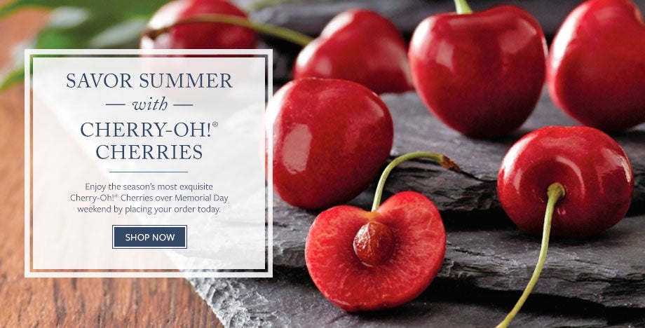 SAVOR SUMMER WITH CHERRY-OH!® CHERRIES Enjoy the season's most exquisite Cherry-Oh!® Cherries over Memorial Day weekend by placing your order today.  SHOP NOW