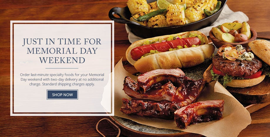 JUST IN TIME FOR MEMORIAL DAY WEEKEND Order last-minute specialty foods for your Memorial Day weekend with two-day delivery at no additional charge. Standard shipping charges apply.   SHOP NOW
