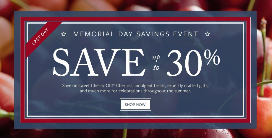 FINAL DAY. SAVE UP TO 30% DURING OUR MEMORIAL DAY SAVINGS EVENT Save on sweet Cherry-Oh!<sup>&reg;</sup> Cherries, indulgent treats, expertly crafted gifts, and much more for celebrations throughout the summer. SHOP NOW