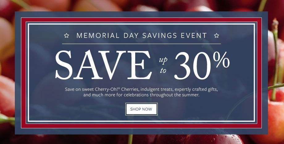 SAVE UP TO 30% DURING OUR MEMORIAL DAY SAVINGS EVENT Save on sweet Cherry-Oh!<sup>&reg;</sup> Cherries, indulgent treats, expertly crafted gifts, and much more for celebrations throughout the summer. SHOP NOW