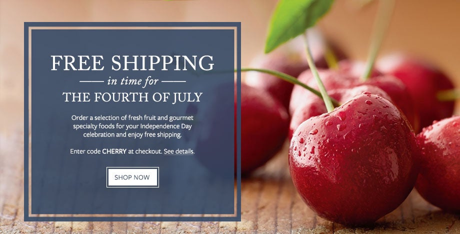 FREE SHIPPING IN TIME FOR THE FOURTH OF JULY Order a selection of fresh fruit and gourmet specialty foods for your Independence Day celebration and enjoy free shipping. Enter code CHERRY at checkout. See details. SHOP NOW