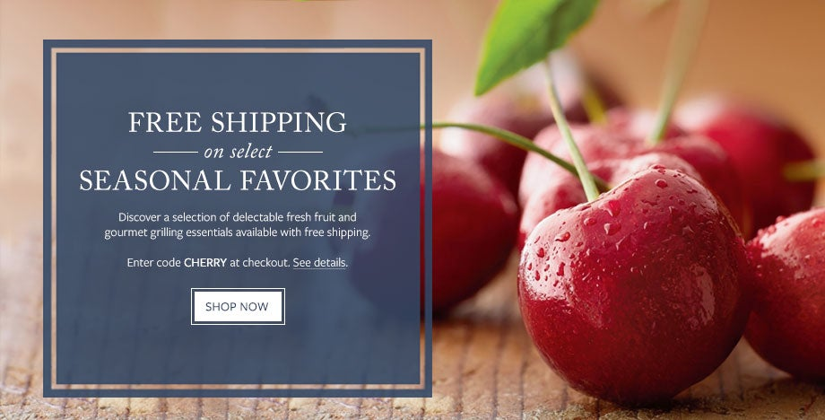 ENJOY FREE SHIPPING ON SELECT SEASONAL FAVORITES Discover a selection of delectable fresh fruit and gourmet grilling essentials available with free shipping. Enter code CHERRY at checkout. See details. SHOP NOW