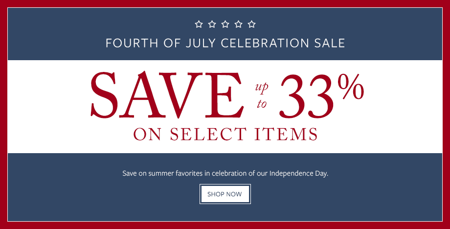 FOURTH OF JULY CELEBRATION SALE. ENJOY UP TO 33% OFF SELECT ITEMS Save on summer favorites in celebration of our Independence Day. SHOP NOW