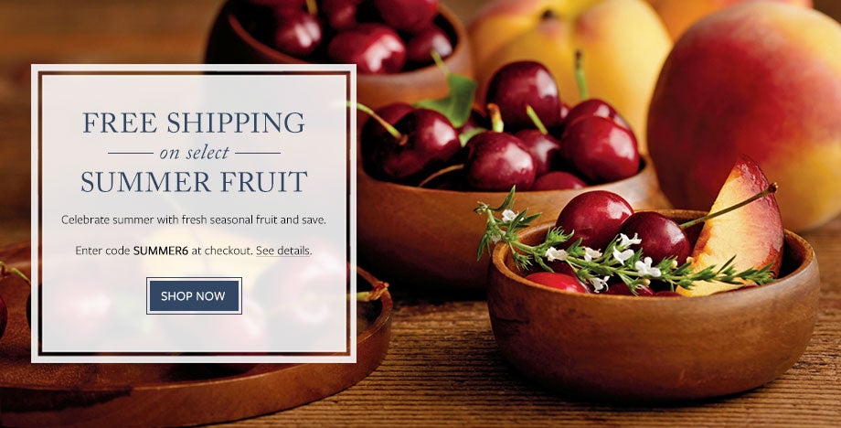 ENJOY FREE SHIPPING ON SELECT SUMMER FRUIT Celebrate summer with fresh seasonal fruit and save. Enter code SUMMER6 at checkout. See details.  SHOP NOW
