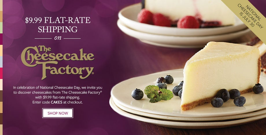 $9.99 FLAT-RATE SHIPPING ON THE CHEESECAKE FACTORY® CHEESECAKES In celebration of National Cheesecake Day, we invite you to discover cheesecakes from The Cheesecake Factory® with $9.99 flat-rate shipping. Enter code CAKES at checkout. SHOP NOW