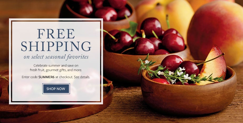 ENJOY FREE SHIPPING ON SELECT SEASONAL FRUIT Celebrate summer and save on fresh fruit, gourmet gifts, and more. Enter code SUMMER6 at checkout. See details.  SHOP NOW