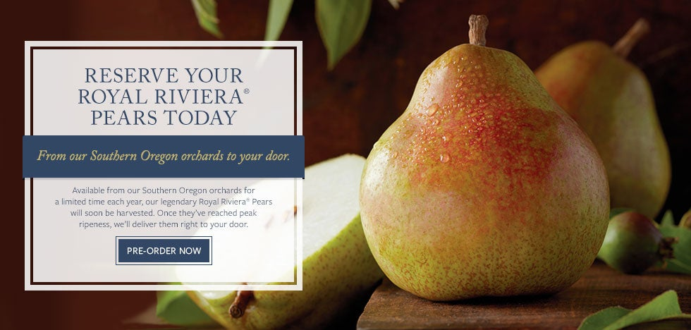 RESERVE YOUR ROYAL RIVIERA® PEARS TODAY From our Southern Oregon orchards to your door Available from our Southern Oregon orchards for a limited time each year, our legendary Royal Riviera® Pears will soon be harvested. Once they've reached peak ripeness, we'll deliver them right to your door. PRE-ORDER NOW