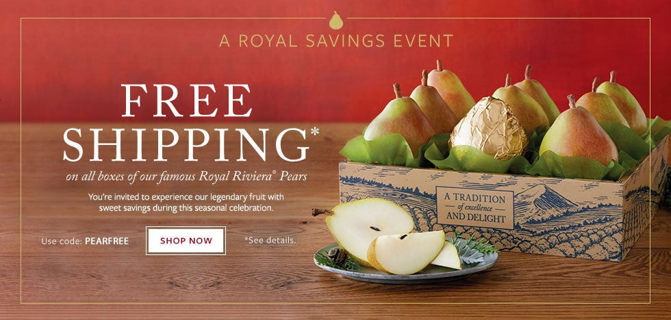 A Royal Savings Event You're invited to experience our legendary fruit with sweet savings during this seasonal celebration. FREE SHIPPING on all boxes of our famous Royal Riviera® Pears. Enter code PEARFREE at checkout. SHOP NOW