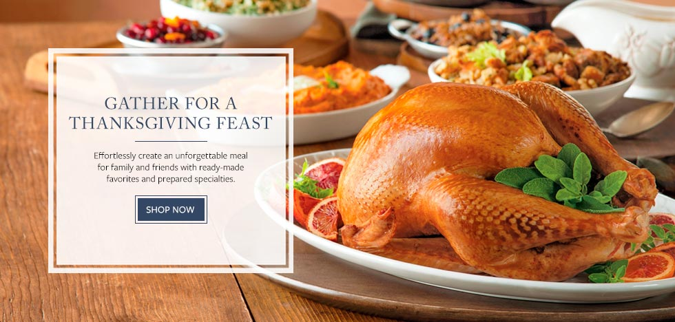 GATHER FOR A THANKSGIVING FEAST. Effortlessly create an unforgettable meal for family and friends with ready-made favorites and prepared specialties. SHOP NOW