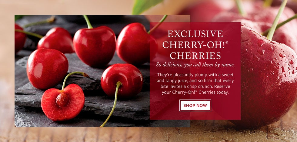 Exclusive Cherry-Oh!® Cherries. So delicious, you call tehm by name.  They're pleasantly plump with a sweet and tangy juice, and so firm that every bite invites a crisp crunch. Reserve your Cherry-Oh!® Cherries today. Shop Now.