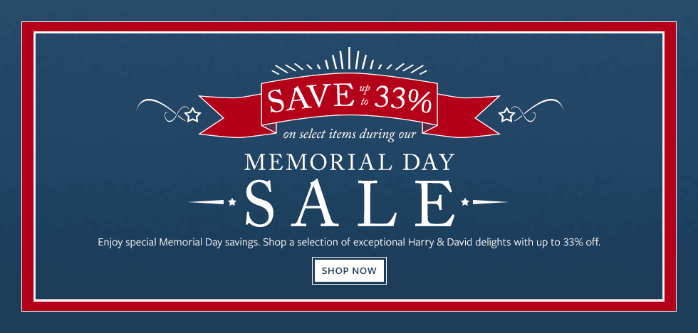 SAVE up to 33% during our MEMORIAL DAY SALE. Enjoy special Memorial Day savings. Shop a selection of exceptional Harry & David delights with up to 33% off.  Shop Now.
