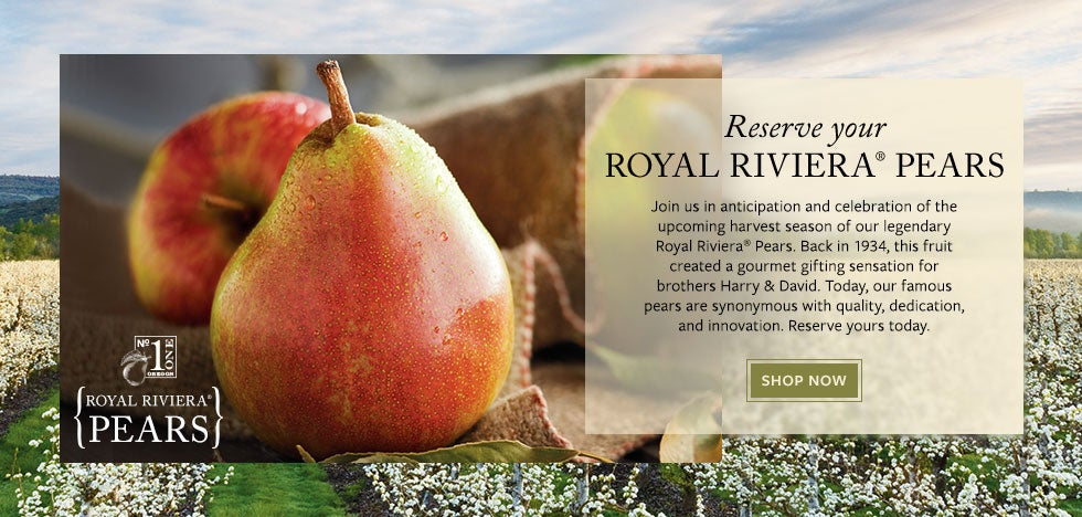 Reserve your ROYAL RIVIERA® PEARS.  Join us in anticipation of the upcoming harvest season of our legendary Royal Riviera® Pears. Since 1934, our famous pears have been synonymous with quality, dedication, and innovation. Reserve yours today.